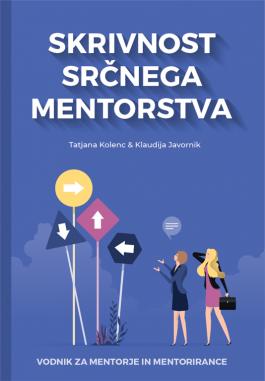 SKRIVNOSTI SRČNEGA MENTORSTVA: vodnik za mentorje in mentorirance